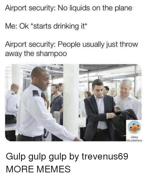 Dank, Drinking, and Memes: Airport security: No liquids on the plane  Me: Ok *starts drinking it*  Airport security: People usually just throw  away the shampoo  Jokey  McJokeface Gulp gulp gulp by trevenus69 MORE MEMES