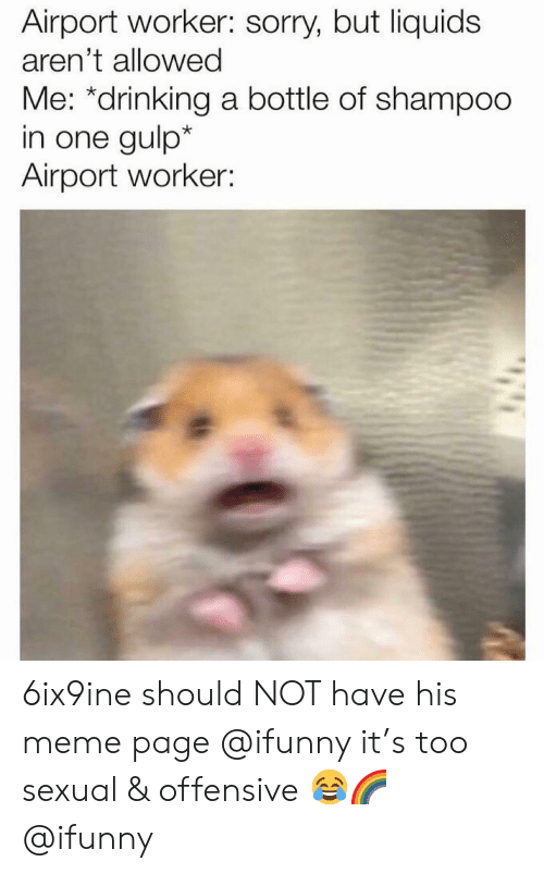 meme page: Airport worker: sorry, but liquids  aren't allowed  Me: *drinking a bottle of shampoo  in one gulp*  Airport worker 6ix9ine should NOT have his meme page @ifunny it's too sexual & offensive 😂🌈 @ifunny