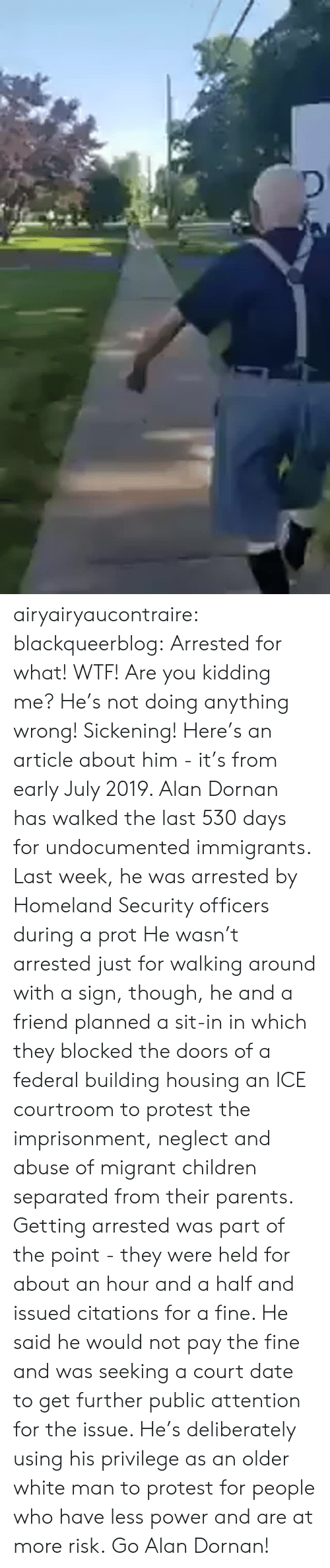 Children, News, and Parents: airyairyaucontraire:  blackqueerblog:  Arrested for what! WTF! Are you kidding me? He's not doing anything wrong! Sickening!  Here's an article about him - it's from early July 2019.  Alan Dornan has walked the last 530 days for undocumented immigrants. Last week, he was arrested by Homeland Security officers during a prot He wasn't arrested just for walking around with a sign, though, he and a friend planned a sit-in in which they blocked the doors of a federal building housing an ICE courtroom to protest the imprisonment, neglect and abuse of migrant children separated from their parents.  Getting arrested was part of the point - they were held for about an hour and a half and issued citations for a fine. He said he would not pay the fine and was seeking a court date to get further public attention for the issue.  He's deliberately using his privilege as an older white man to protest for people who have less power and are at more risk. Go Alan Dornan!