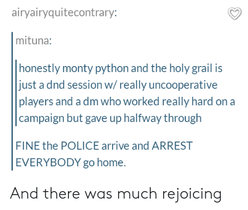 A Dm: airyairyquitecontrary:  mituna:  honestly monty python and the holy grail is  just a dnd session w/really uncooperative  players and a dm who worked really hard on a  campaign but gave up halfway through  FINE the POLICE arrive and ARREST  EVERYBODY go home. And there was much rejoicing