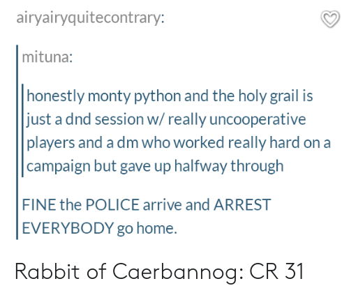 A Dm: airyairyquitecontrary:  mituna:  honestly monty python and the holy grail is  just a dnd session w/really uncooperative  players and a dm who worked really hard on a  campaign but gave up halfway through  FINE the POLICE arrive and ARREST  EVERYBODY go home. Rabbit of Caerbannog: CR 31