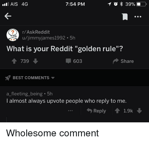"ais: AIS 4G  7:54 PM  r/AskReddit  u/jimmyjames1992 5h  What is your Reddit ""golden rule""?  1 739  603  Share  BEST COMMENTS  a_fleeting_being 5h  I almost always upvote people who reply to me.  Reply 1.9k <p>Wholesome comment</p>"