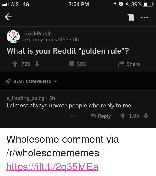 "ais: AIS 4G  7:54 PM  r/AskReddit  u/jimmyjames1992 5h  What is your Reddit ""golden rule""?  1 739  603  Share  BEST COMMENTS  a_fleeting_being 5h  I almost always upvote people who reply to me.  Reply 1.9k <p>Wholesome comment via /r/wholesomememes <a href=""https://ift.tt/2q35MEa"">https://ift.tt/2q35MEa</a></p>"