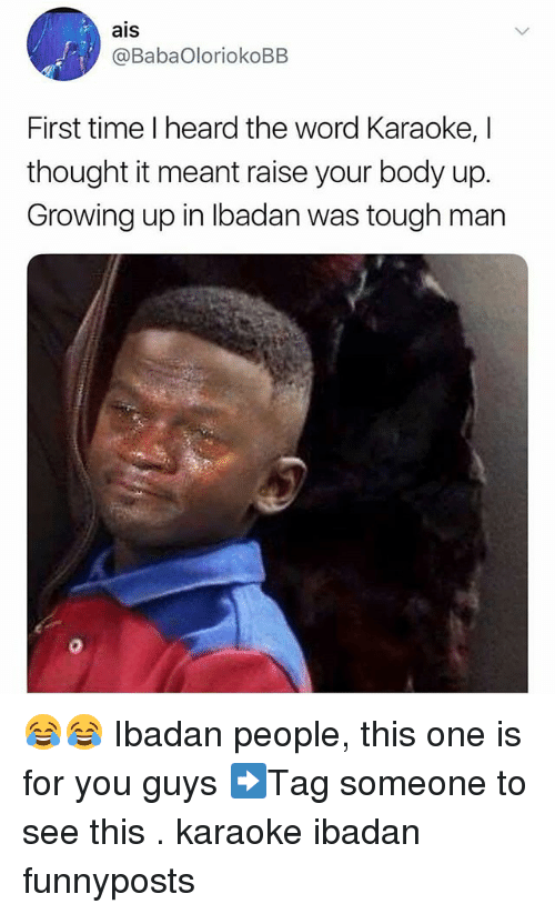 Karaoke: ais  @BabaOloriokoBB  First time I heard the word Karaoke, I  thought it meant raise your body up.  Growing up in Ibadan was tough man 😂😂 Ibadan people, this one is for you guys ➡Tag someone to see this . karaoke ibadan funnyposts