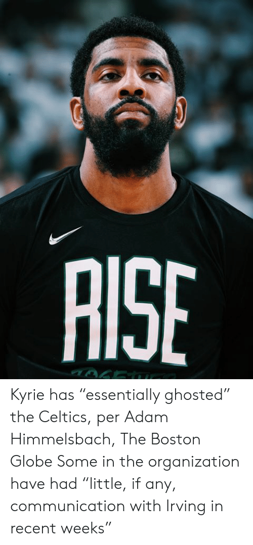 "kyrie: AISE Kyrie has ""essentially ghosted"" the Celtics, per Adam Himmelsbach, The Boston Globe  Some in the organization have had ""little, if any, communication with Irving in recent weeks"""