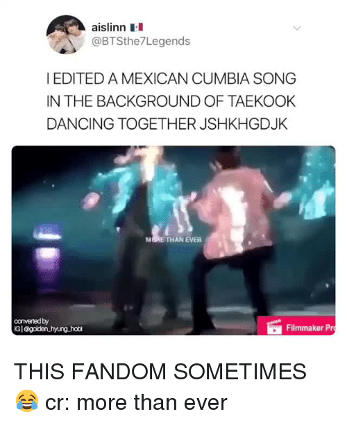 knowyourmeme: aislinn  @BTSthe7Legends  I EDITED A MEXICAN CUMBIA SONG  IN THE BACKGROUND OF TAEKOOK  DANCING TOGETHER JSHKHGDJK  M RE THAN EVER  convertedby  Gl@golden hyung hobl  Filmmaker Pr THIS FANDOM SOMETIMES  😂  cr: more than ever