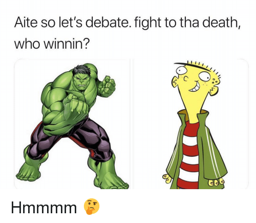 Funny, Death, and Fight: Aite so let's debate. fight to tha death,  who winnin? Hmmmm 🤔