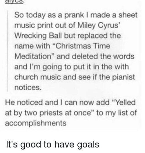 """Christmas, Church, and Goals: aives  So today as a prank I made a sheet  music print out of Miley Cyrus'  Wrecking Ball but replaced the  name with """"Christmas Time  Meditation"""" and deleted the words  and I'm going to put it in the with  church music and see if the pianist  notices.  He noticed and I can now add """"Yelled  at by two priests at once"""" to my list of  accomplishments It's good to have goals"""