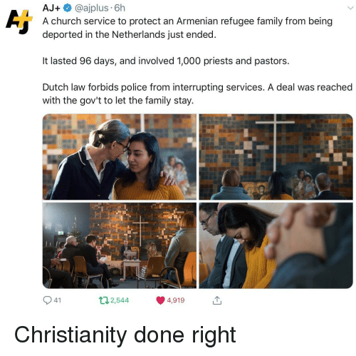 Christianity: AJ @ajplus 6h  A church service to protect an Armenian refugee family from being  deported in the Netherlands just ended  It lasted 96 days, and involved 1,000 priests and pastors.  Dutch law forbids police from interrupting services. A deal was reached  with the gov't to let the family stay  2544  4,919 Christianity done right