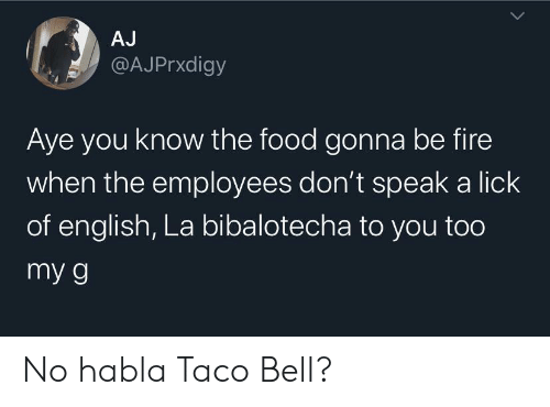 aye: AJ  @AJPrxdigy  Aye you know the food gonna be fire  when the employees don't speak a lick  of english, La bibalotecha to you too  my g No habla Taco Bell?