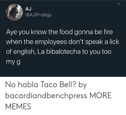 aye: AJ  @AJPrxdigy  Aye you know the food gonna be fire  when the employees don't speak a lick  of english, La bibalotecha to you too  my g No habla Taco Bell? by bacardiandbenchpress MORE MEMES
