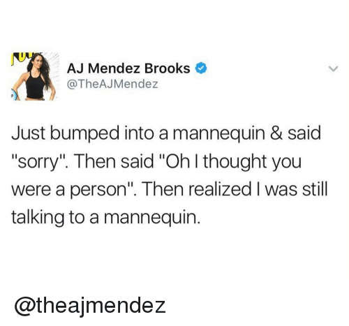 """Mannequin: AJ Mendez Brooks  @TheAJMendez  Just bumped into a mannequin & said  """"sorry"""". Then said """"Oh I thought you  were a person"""". Then realized l was still  talking to a mannequin. @theajmendez"""
