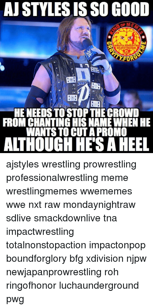 Aj Styles: AJ STYLES ISSO GOOD  GRAUITN FOR GOT mE  On InSTAGRAm  FOR  HE NEEDS TOSTOPTHE CROWD  FROM CHANTING HIS NAME WHEN HE  WANTS TO CUT APROMO  ALTHOUGH HES A HEEL ajstyles wrestling prowrestling professionalwrestling meme wrestlingmemes wwememes wwe nxt raw mondaynightraw sdlive smackdownlive tna impactwrestling totalnonstopaction impactonpop boundforglory bfg xdivision njpw newjapanprowrestling roh ringofhonor luchaunderground pwg