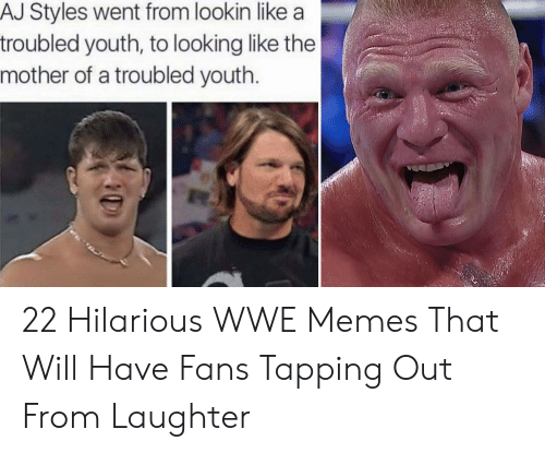 Memes, World Wrestling Entertainment, and Hilarious: AJ Styles went from lookin like a  troubled youth, to looking like the  mother of a troubled youth 22 Hilarious WWE Memes That Will Have Fans Tapping Out From Laughter