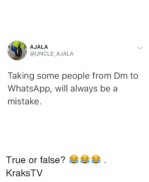 Memes, True, and Whatsapp: AJALA  @UNCLE_AJALA  Taking some people from Dm to  WhatsApp, will always be a  mistake. True or false? 😂😂😂 . KraksTV