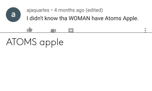 Apple, Woman, and Months: ajaquarles • 4 months ago (edited)  a  I didn't know tha WOMAN have Atoms Apple. ATOMS apple