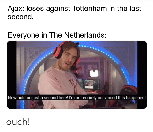 Netherlands, Ajax, and Tottenham: Ajax: loses against Tottenham in the last  second.  Everyone in The Netherlands:  Now hold on just a second here! I'm not entirely convinced this happened! ouch!