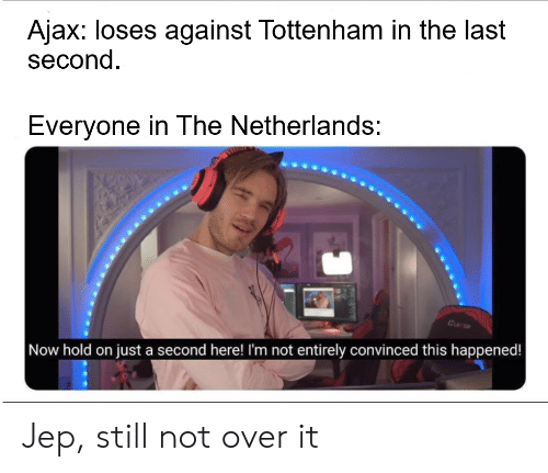 Netherlands, Dank Memes, and Ajax: Ajax: loses against Tottenham in the last  second.  Everyone in The Netherlands:  Now hold on just a second here! I'm not entirely convinced this happened! Jep, still not over it