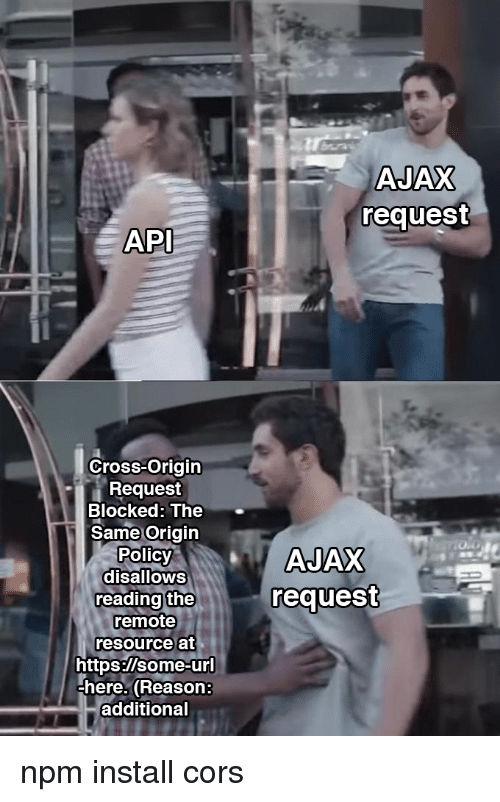 ajax: AJAX  request  API  Cross-Origin  Request  Blocked: The  Same Origin  Polic  disalloWS  reading the  remote  resource at  request  https:/lsome-ur  here. (Reason:  additional npm install cors