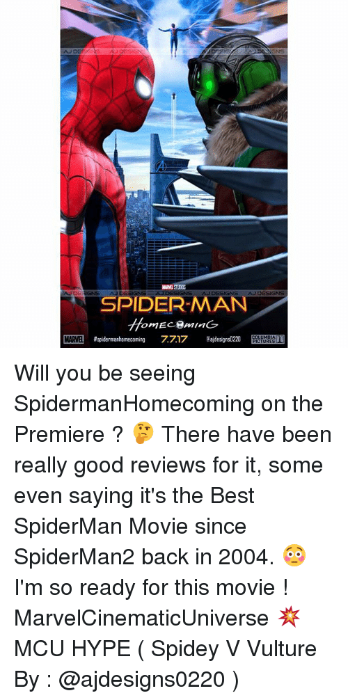 Hype, Memes, and Spider: AJDESIGNE  GNS  AJDESIGNS  NS  SPIDER-MAN  omEC.@MInG  MAME #spidermanhomecoming 7717 ajdesignsD220 E Hi,,T  MARVEL Will you be seeing SpidermanHomecoming on the Premiere ? 🤔 There have been really good reviews for it, some even saying it's the Best SpiderMan Movie since SpiderMan2 back in 2004. 😳 I'm so ready for this movie ! MarvelCinematicUniverse 💥 MCU HYPE ( Spidey V Vulture By : @ajdesigns0220 )