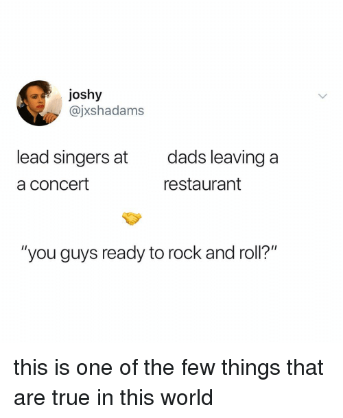 "True, Restaurant, and World: ajoshy  @jxshadams  lead singers at  a concert  dads leaving a  restaurant  ""you guys ready to rock and roll?"" this is one of the few things that are true in this world"