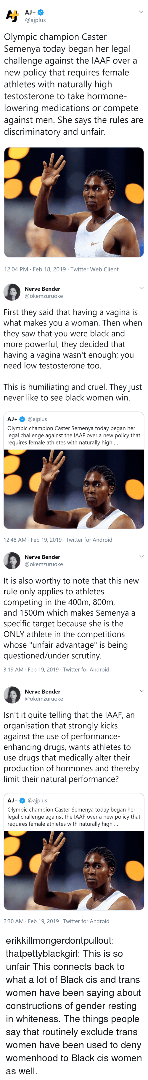 "deny: @ajplus  Olympic champion Caster  Semenya today began her legal  challenge against the IAAF over a  new policy that requires female  athletes with naturally high  testosterone to take hormone-  lowering medications or compete  against men. She says the rules are  discriminatory and unfair  12:04 PM Feb 18, 2019 Twitter Web Client   Nerve Bender  @okemzuruoke  First they said that having a vagina is  what makes you a woman. Then when  they saw that you were black and  more powerful, they decided that  having a vagina wasn't enough; you  need low testosterone too  This is humiliating and cruel. They just  never like to see black women win  AJ+@ajplus  Olympic champion Caster Semenya today began her  legal challenge against the IAAF over a new policy that  requires female athletes with naturally high  12:48 AM Feb 19, 2019 Twitter for Android   Nerve Bender  @okemzuruoke  It is also worthy to note that this new  rule only applies to athletes  competing in the 400m, 800nm  and 1500m which makes Semenya a  specific target because she is the  ONLY athlete in the competitions  whose ""unfair advantage"" is being  questioned/under scrutiny  3:19 AM Feb 19, 2019 Twitter for Android   Nerve Bender  @okemzuruoke  Isn't it quite telling that the IAAF, an  organisation that strongly kicks  against the use of performance-  enhancing drugs, wants athletes to  use drugs that medically alter their  production of hormones and thereby  limit their natural performance?  AJ+@ajplus  Olympic champion Caster Semenya today began her  legal challenge against the IAAF over a new policy that  requires female athletes with naturally high  2:30 AM Feb 19, 2019 Twitter for Android erikkillmongerdontpullout: thatpettyblackgirl:  This is so unfair    This connects back to what a lot of Black cis and trans women have been saying about constructions of gender resting in whiteness. The things people say that routinely exclude trans women have been used to deny womenhood to Black cis women as well."