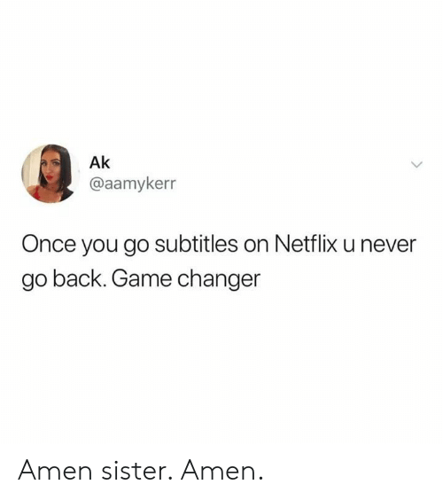 Netflix, Game, and Game Changer: Ak  @aamykerr  Once you go subtitles on Netflix u never  go back. Game changer Amen sister. Amen.