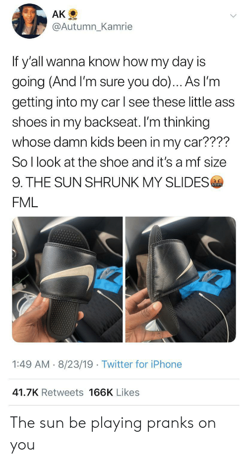 Ass, Fml, and Iphone: AK  @Autumn_Kamrie  If y'all wanna know how my day is  going (And I'm sure you do)... As l'm  getting into my car l see these little ass  shoes in my backseat. I'm thinking  whose damn kids been in my car????  So I look at the shoe and it's a mf size  9. THE SUN SHRUNK MY SLIDES  &S!#%  FML  1:49 AM 8/23/19 Twitter for iPhone  41.7K Retweets 166K Likes The sun be playing pranks on you