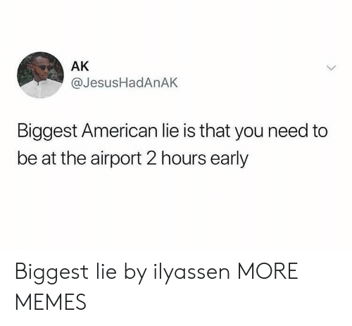 Dank, Memes, and Target: AK  @JesusHadAnAK  Biggest American lie is that you need to  be at the airport 2 hours early Biggest lie by ilyassen MORE MEMES