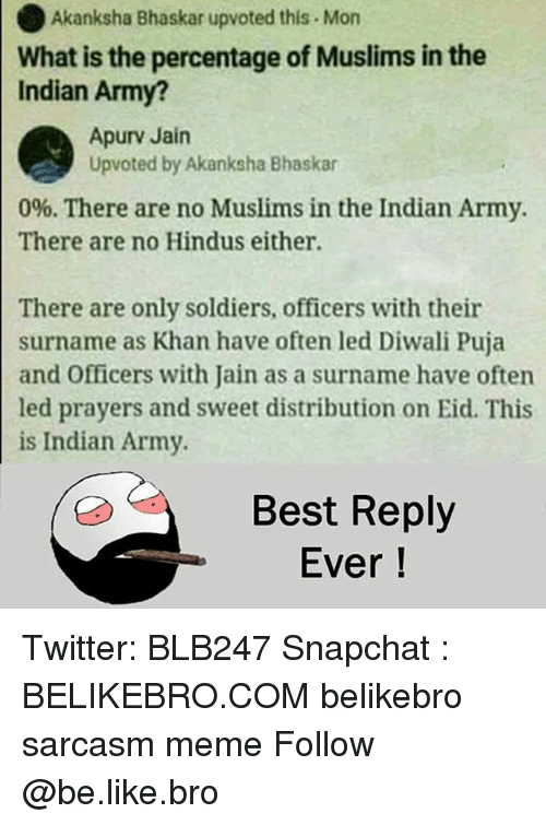 diwali: Akanksha Bhaskar upvoted this Mon  What is the percentage of Muslims in the  Indian Army?  Apurv Jain  Upvoted by Akanksha Bhaskar  0%. There are no Muslims in the Indian Army.  There are no Hindus either.  There are only soldiers, officers with their  surname as Khan have often led Diwali Puja  and Officers with Jain as a surname have often  led prayers and sweet distribution on Eid. This  is Indian Army  Best Reply  Ever! Twitter: BLB247 Snapchat : BELIKEBRO.COM belikebro sarcasm meme Follow @be.like.bro