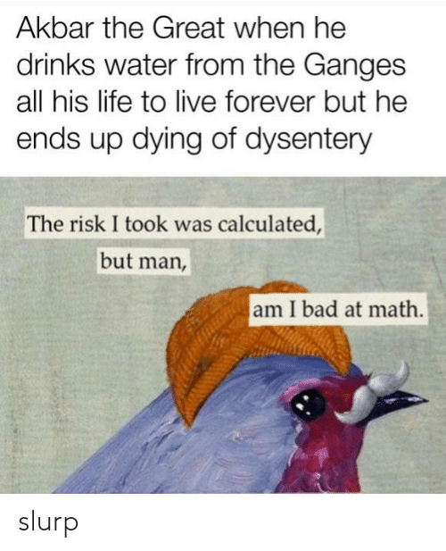 But Man Am I Bad At Math: Akbar the Great when he  drinks water from the Ganges  all his life to live forever but he  ends up dying of dysentery  The risk I took was calculated,  but man,  am I bad at math. slurp