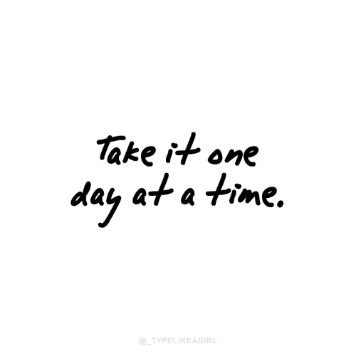 Time, One Day at a Time, and One: ake it one  day at a time.  @_TYPELIKEAGIRL