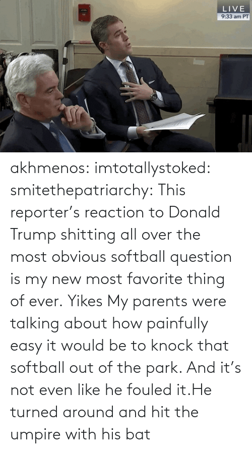 out: akhmenos:  imtotallystoked:  smitethepatriarchy:  This reporter's reaction to Donald Trump shitting all over the most obvious softball question is my new most favorite thing of ever.   Yikes  My parents were talking about how painfully easy it would be to knock that softball out of the park. And it's not even like he fouled it.He turned around and hit the umpire with his bat