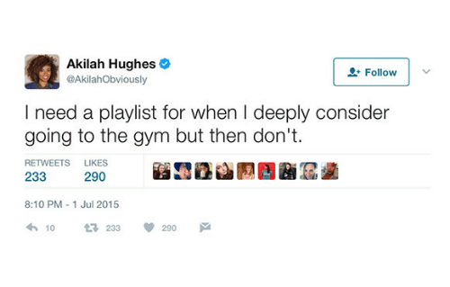 Gym, For, and Likes: Akilah Hughes  @AkilahObviously  2 Follow  I need a playlist for when I deeply consider  going to the gym but then don't  RETWEETS  LIKES  233  290  8:10 PM 1 Jul 2015  10  233  290