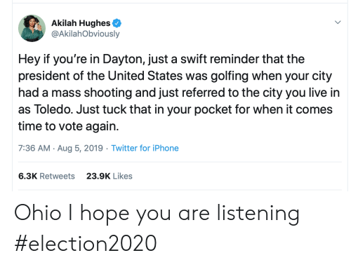 tuck: Akilah Hughes  @AkilahObviously  Hey if you're in Dayton, just a swift reminder that the  president of the United States was golfing when your city  had a mass shooting and just referred to the city you live in  as Toledo. Just tuck that in your pocket for when it comes  time to vote again  7:36 AM Aug 5, 2019 Twitter for iPhone  6.3K Retweets  23.9K Likes Ohio I hope you are listening #election2020