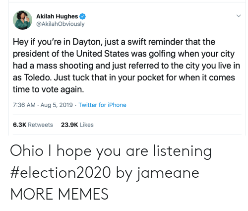 tuck: Akilah Hughes  @AkilahObviously  Hey if you're in Dayton, just a swift reminder that the  president of the United States was golfing when your city  had a mass shooting and just referred to the city you live in  as Toledo. Just tuck that in your pocket for when it comes  time to vote again.  7:36 AM Aug 5, 2019 Twitter for iPhone  6.3K Retweets  23.9K Likes Ohio I hope you are listening #election2020 by jameane MORE MEMES