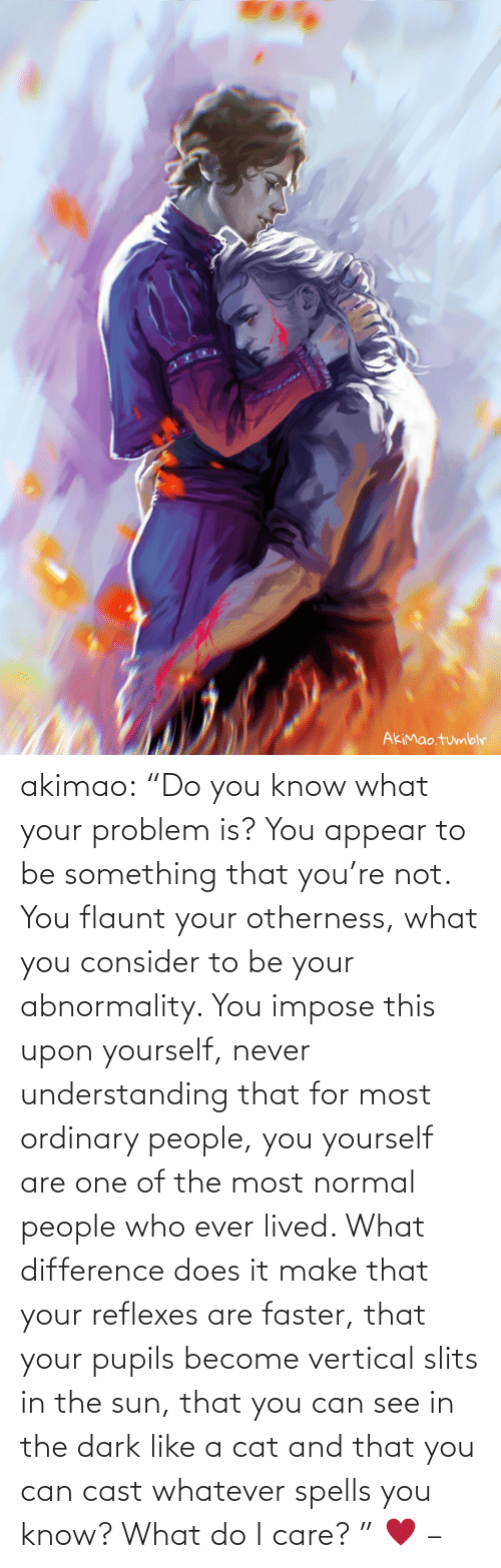 "The Most: akimao:                    ""Do you know what your problem is? You appear to be something that you're not. You flaunt your otherness, what you consider to be your abnormality. You impose this upon yourself, never understanding that for most ordinary people, you yourself are one of the most normal people who ever lived. What difference does it make that your reflexes are faster, that your pupils become vertical slits in the sun, that you can see in the dark like a cat and that you can cast whatever spells you know? What do I care? ""  ♥  –"