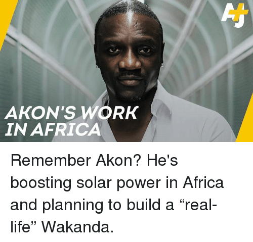 """Akon: AKON'S WORK  IN AFRICA Remember Akon? He's boosting solar power in Africa and planning to build a """"real-life"""" Wakanda."""
