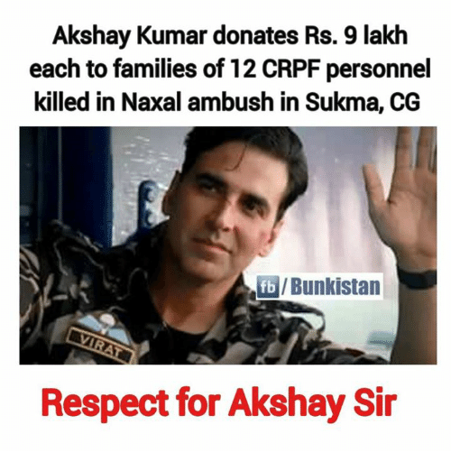 Memes, Respect, and Akshay Kumar: Akshay Kumar donates Rs. 9 lakh  each to families of 12 CRPF personnel  killed in Naxal ambush in Sukma, CG  fblBunkistan  Respect for Akshay Sir