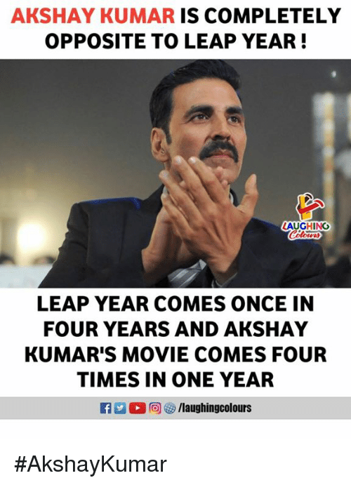 leap year: AKSHAY KUMAR IS COMPLETELY  OPPOSITE TO LEAP YEAR!  AUGHING  Colour  LEAP YEAR COMES ONCE IN  FOUR YEARS AND AKSHAY  KUMAR'S MOVIE COMES FOUR  TIMES IN ONE YEAR  R 0回 汐/laughingcol ours #AkshayKumar