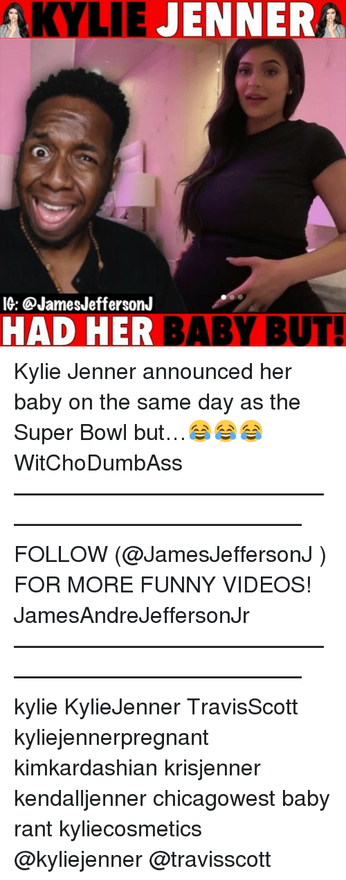Funny, Kylie Jenner, and Memes: AKYLIE JENNERA  IG: @JamesJeffersonJ  HAD HER BABY BUT Kylie Jenner announced her baby on the same day as the Super Bowl but…😂😂😂 WitChoDumbAss ——————————————————————————— FOLLOW (@JamesJeffersonJ ) FOR MORE FUNNY VIDEOS! JamesAndreJeffersonJr ——————————————————————————— kylie KylieJenner TravisScott kyliejennerpregnant kimkardashian krisjenner kendalljenner chicagowest baby rant kyliecosmetics @kyliejenner @travisscott