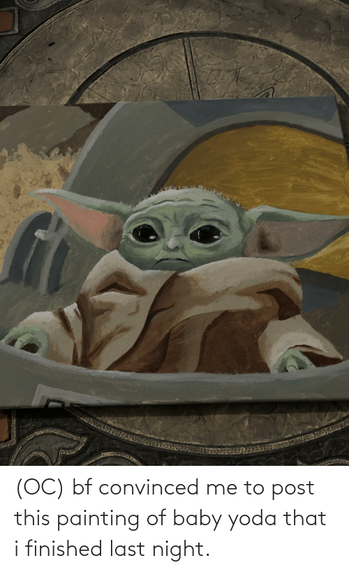 Yoda, Baby, and Last Night: AKZ (OC) bf convinced me to post this painting of baby yoda that i finished last night.