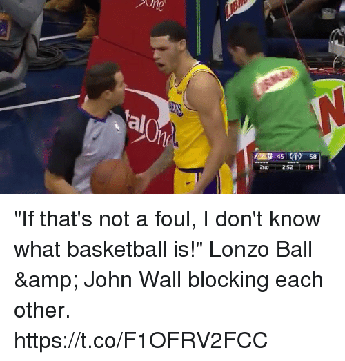 "Basketball, John Wall, and Memes: al  45 58  2ND 252 19 ""If that's not a foul, I don't know what basketball is!"" Lonzo Ball & John Wall blocking each other. https://t.co/F1OFRV2FCC"
