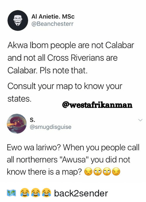 "Memes, Cross, and 🤖: Al Anietie. MSc  Beanchesterr  Akwa lbom people are not Calabar  and not all Cross Riverians are  Calabar. Pls note that.  Consult your map to know your  states.  @westafrikanman  S.  @smugdisguise  Ewo wa lariwo? When you people call  all northerners ""Awusa"" you did not  know there is a map? 🗺 😂😂😂 back2sender"