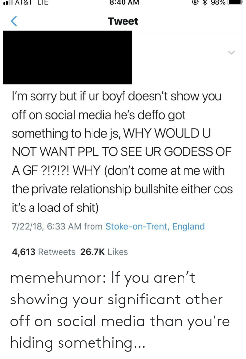 come at me: Al&I  LIE  8:40 AM  Tweet  I'm sorry but if ur boyf doesn't show you  off on social media he's deffo got  something to hide js, WHY WOULD U  NOT WANT PPL TO SEE UR GODESS OF  A GF ?!?!?! WHY (don't come at me with  the private relationship bullshite either coS  it's a load of shit)  7/22/18, 6:33 AM from Stoke-on-Trent, England  4,613 Retweets 26.7K Likes memehumor:  If you aren't showing your significant other off on social media than you're hiding something…