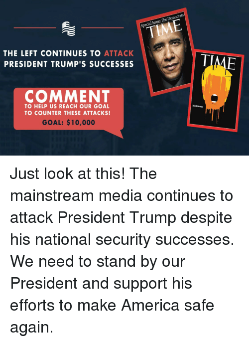 Mainstream Media: al Issue: The Democrats  THE LEFT CONTINUES TO ATTACK  PRESIDENT TRUMP'S SUCCESSES  COMMENT  TO HELP US REACH OUR GOAL  TO COUNTER THESE ATTACKS!  Meltdown.  GOAL: $10,000 Just look at this! The mainstream media continues to attack President Trump despite his national security successes. We need to stand by our President and support his efforts to make America safe again.
