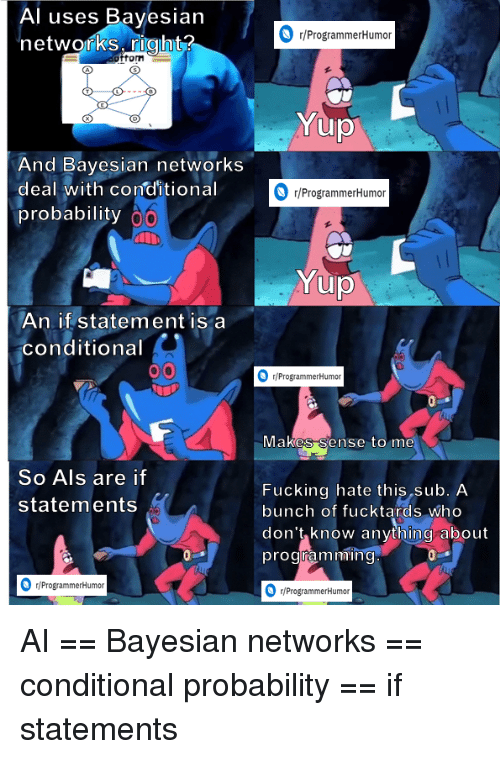 networks: Al uses Bayesian  networks right?  r/ProgrammerHumoir  fom  And Bayesian networks  deal with conditional  probability  r/ProgrammerHumor  An if statement is a  conditional  /ProgrammerHumor  vlakes Sense to me  So Als are if  statements  Fucking hate this sub. A  bunch of fucktards who  don't know anything about  programmin  r/ProgrammerHumor  ProgrammerHumon AI == Bayesian networks == conditional probability == if statements