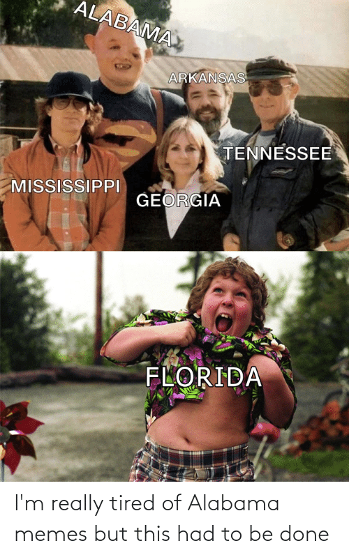 Alabama Memes: ALABAMA  ARKANSAS  TENNESSEE  MISSISSIPPI  GEORGIA  FLORIDA I'm really tired of Alabama memes but this had to be done