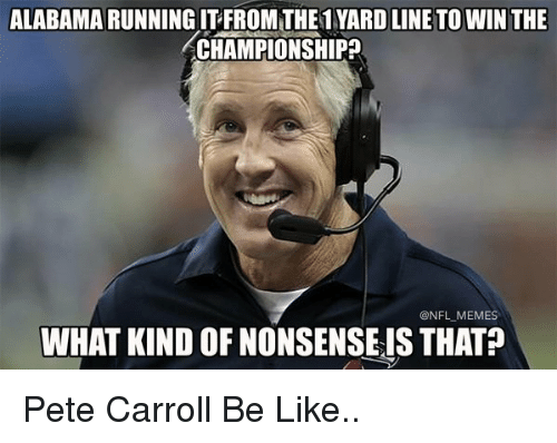 Football, Meme, and Memes: ALABAMA RUNNING ITFROM THE1 YARD LINE TOWIN THE  ACHAMPIONSHIP  ONFL MEMES  WHAT KIND OFNONSENSEIS THAT Pete Carroll Be Like..