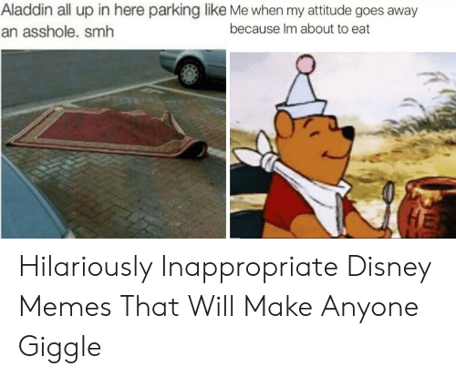 Hilariously Inappropriate: Aladdin all up in here parking like Me when my attitude goes away  an asshole. smh  because Im about to eat Hilariously Inappropriate Disney Memes That Will Make Anyone Giggle